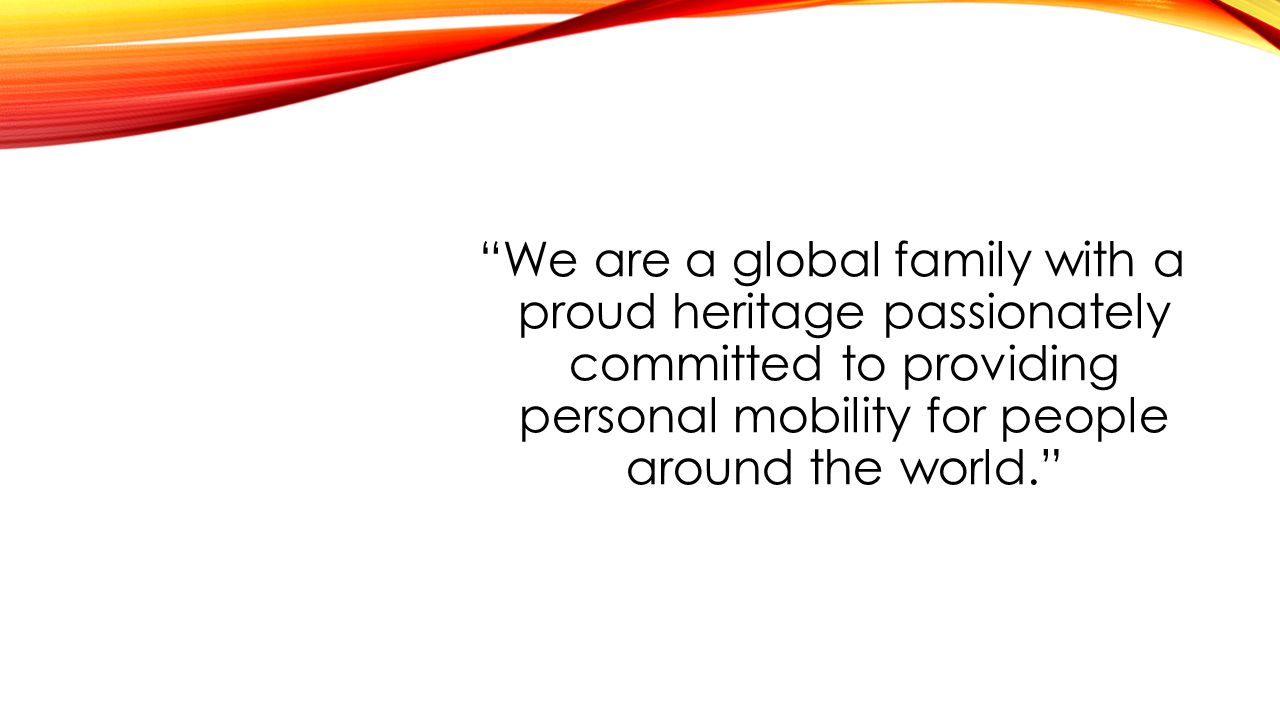 We are a global family with a proud heritage passionately committed to providing personal mobility for people around the world.