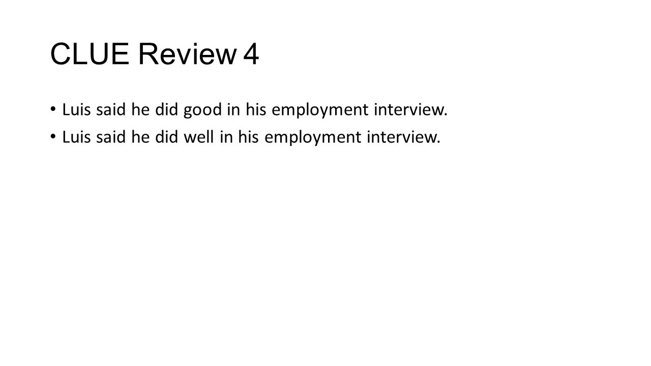 CLUE Review 4 Luis said he did good in his employment interview. Luis said he did well in his employment interview.