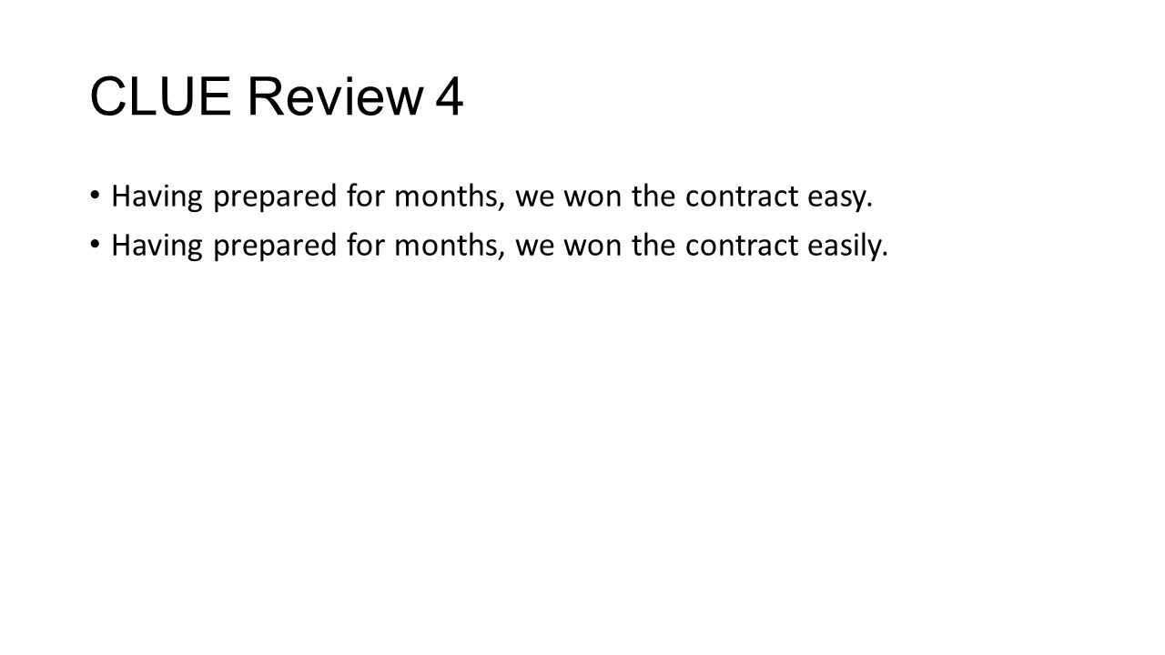 CLUE Review 4 Having prepared for months, we won the contract easy. Having prepared for months, we won the contract easily.