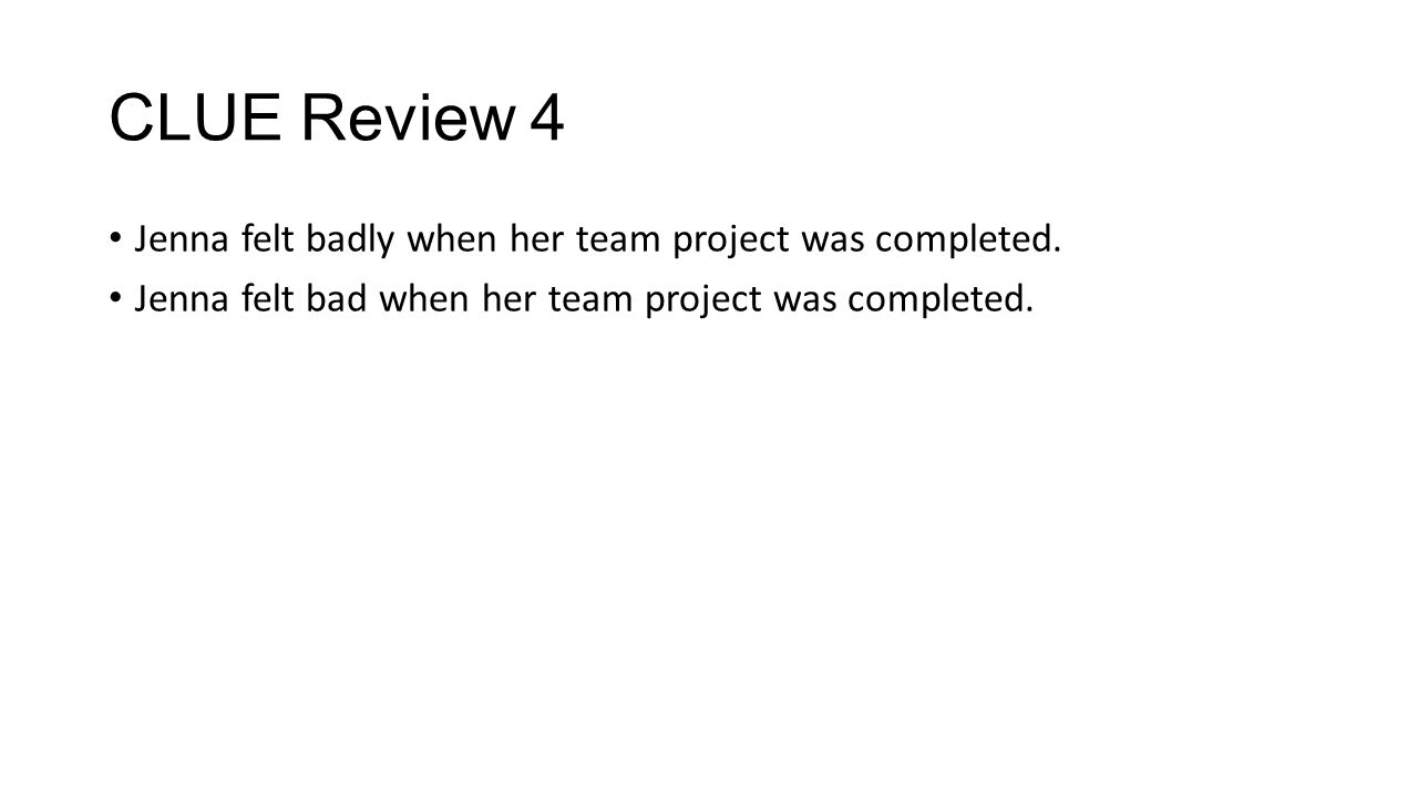 CLUE Review 4 Jenna felt badly when her team project was completed. Jenna felt bad when her team project was completed.