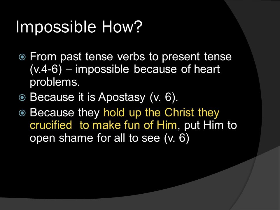 Impossible How?  From past tense verbs to present tense (v.4-6) – impossible because of heart problems.  Because it is Apostasy (v. 6).  Because th