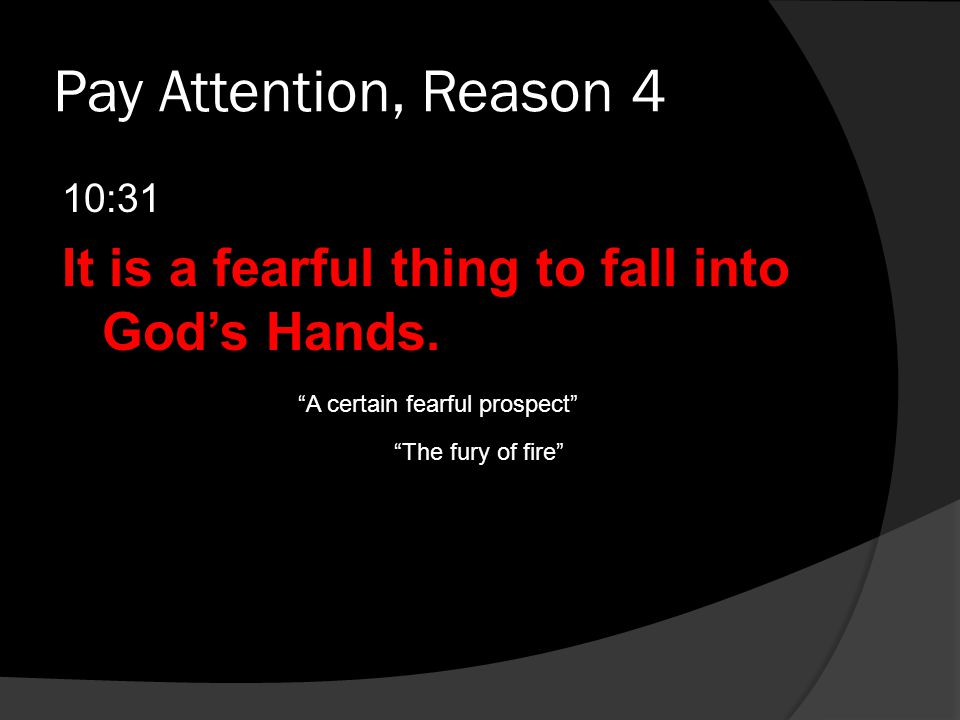 """Pay Attention, Reason 4 10:31 It is a fearful thing to fall into God's Hands. """"A certain fearful prospect"""" """"The fury of fire"""""""