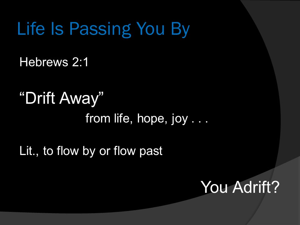 Life Is Passing You By Hebrews 2:1 Drift Away from life, hope, joy...