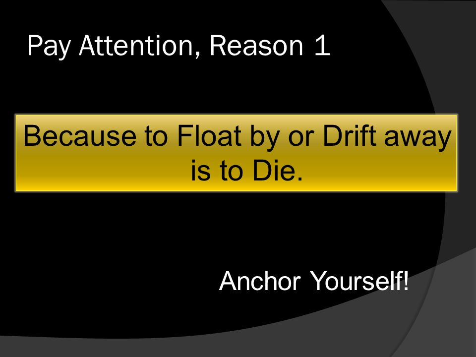 Pay Attention, Reason 1 Because to Float by or Drift away is to Die. Anchor Yourself!
