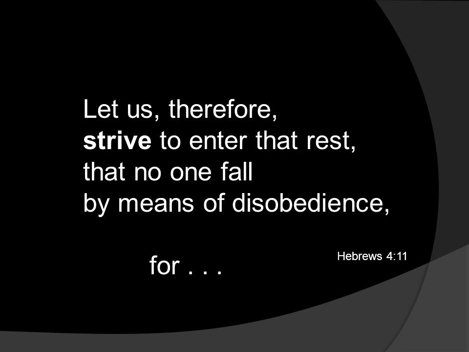 Let us, therefore, strive to enter that rest, that no one fall by means of disobedience, Hebrews 4:11 for...