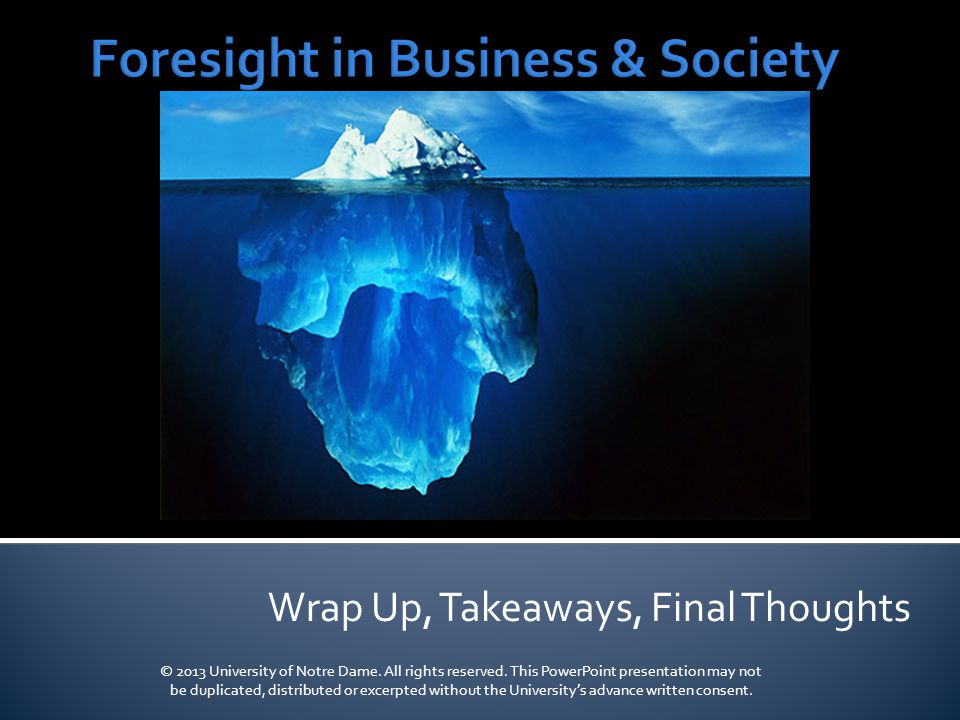 Wrap Up, Takeaways, Final Thoughts © 2013 University of Notre Dame.