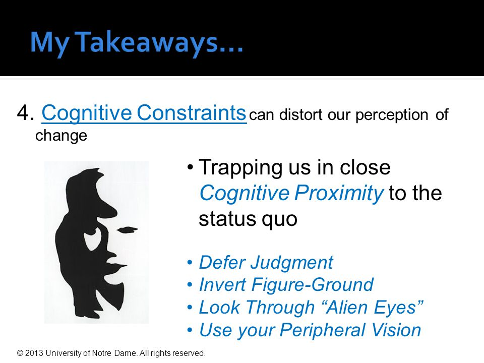 4. Cognitive Constraints can distort our perception of change Trapping us in close Cognitive Proximity to the status quo Defer Judgment Invert Figure-