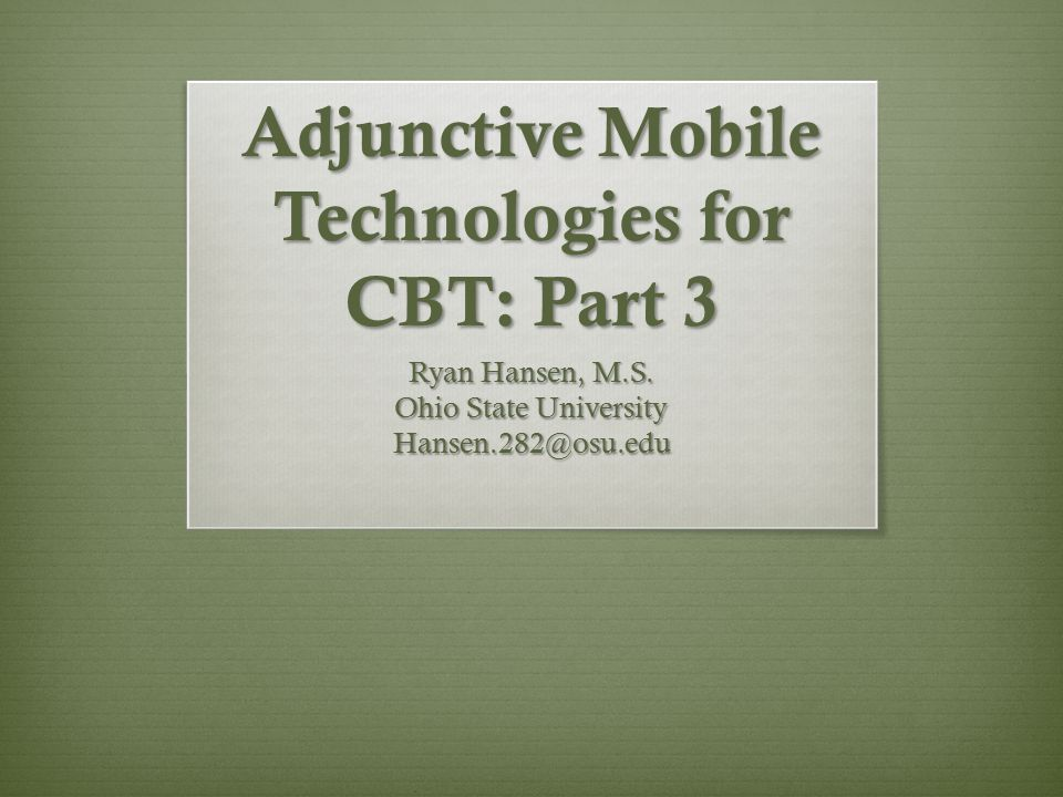 Adjunctive Mobile Technologies for CBT: Part 3 Ryan Hansen, M.S.