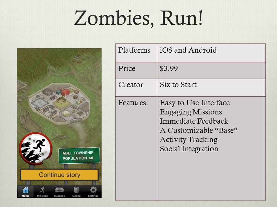 Zombies, Run! PlatformsiOS and Android Price$3.99 CreatorSix to Start Features:Easy to Use Interface Engaging Missions Immediate Feedback A Customizab