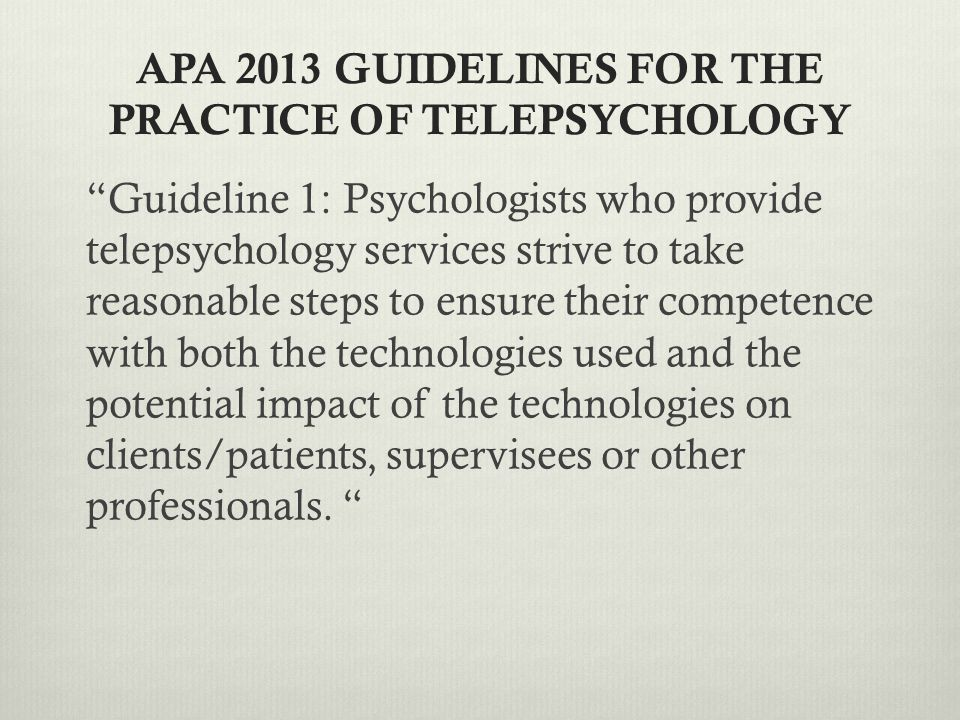 APA 2013 GUIDELINES FOR THE PRACTICE OF TELEPSYCHOLOGY Guideline 1: Psychologists who provide telepsychology services strive to take reasonable steps to ensure their competence with both the technologies used and the potential impact of the technologies on clients/patients, supervisees or other professionals.