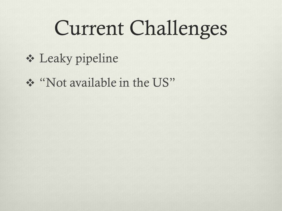 Current Challenges  Leaky pipeline  Not available in the US