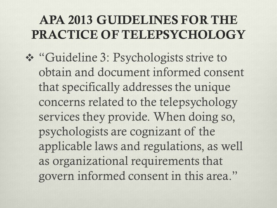 APA 2013 GUIDELINES FOR THE PRACTICE OF TELEPSYCHOLOGY  Guideline 3: Psychologists strive to obtain and document informed consent that specifically addresses the unique concerns related to the telepsychology services they provide.