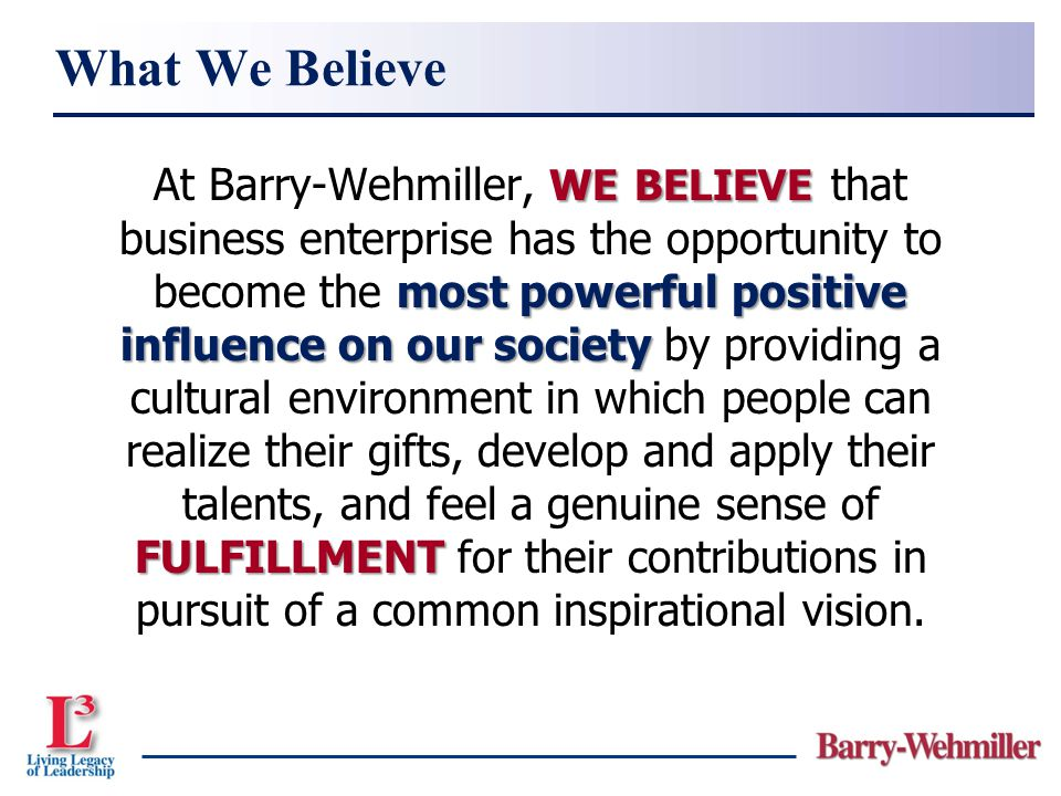 WE BELIEVE most powerful positive influence on our society FULFILLMENT At Barry-Wehmiller, WE BELIEVE that business enterprise has the opportunity to