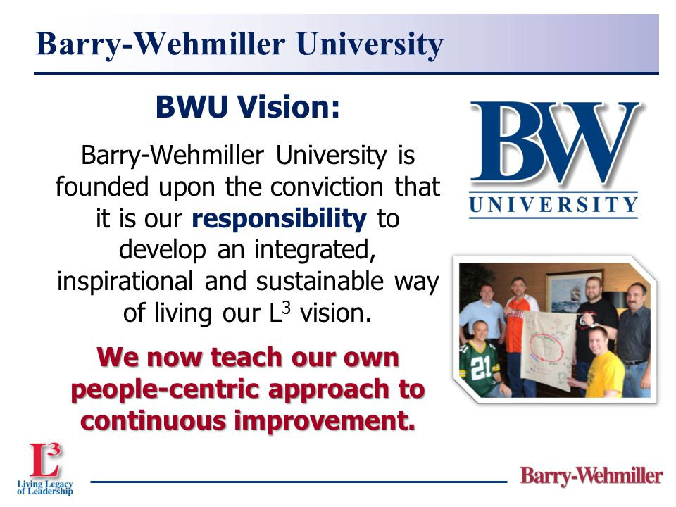 BWU Vision: Barry-Wehmiller University is founded upon the conviction that it is our responsibility to develop an integrated, inspirational and sustai