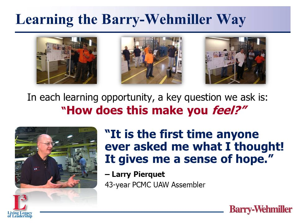 "In each learning opportunity, a key question we ask is: "" How does this make you feel?"" Learning the Barry-Wehmiller Way ""It is the first time anyone"
