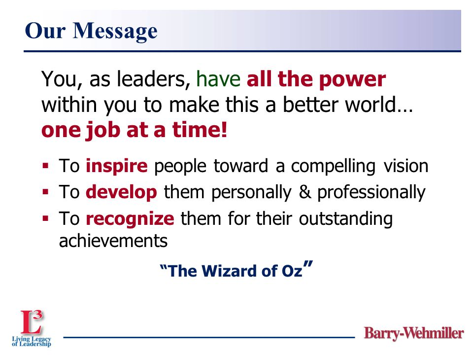 You, as leaders, have all the power within you to make this a better world… one job at a time!  To inspire people toward a compelling vision  To dev