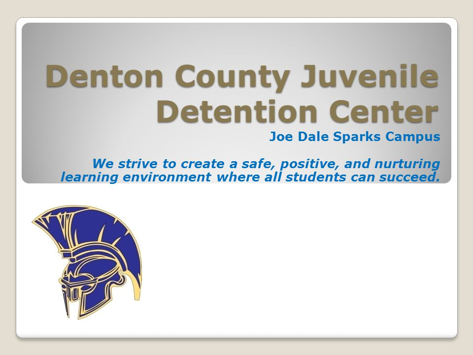 Denton County Juvenile Detention Center Joe Dale Sparks Campus We strive to create a safe, positive, and nurturing learning environment where all students can succeed.
