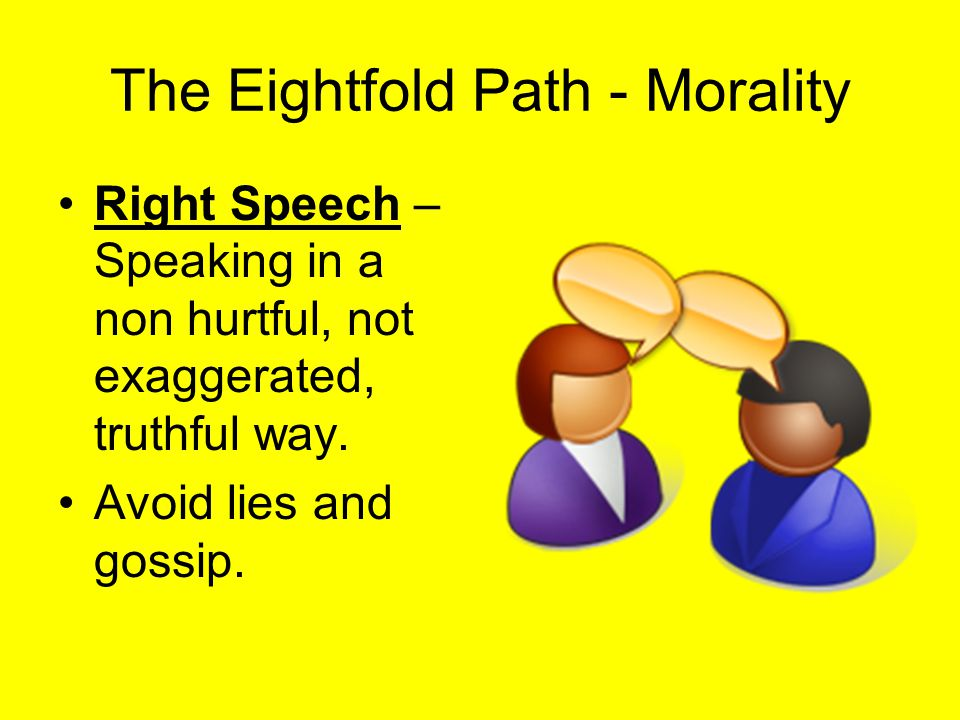 The Eightfold Path - Morality Right Speech – Speaking in a non hurtful, not exaggerated, truthful way. Avoid lies and gossip.