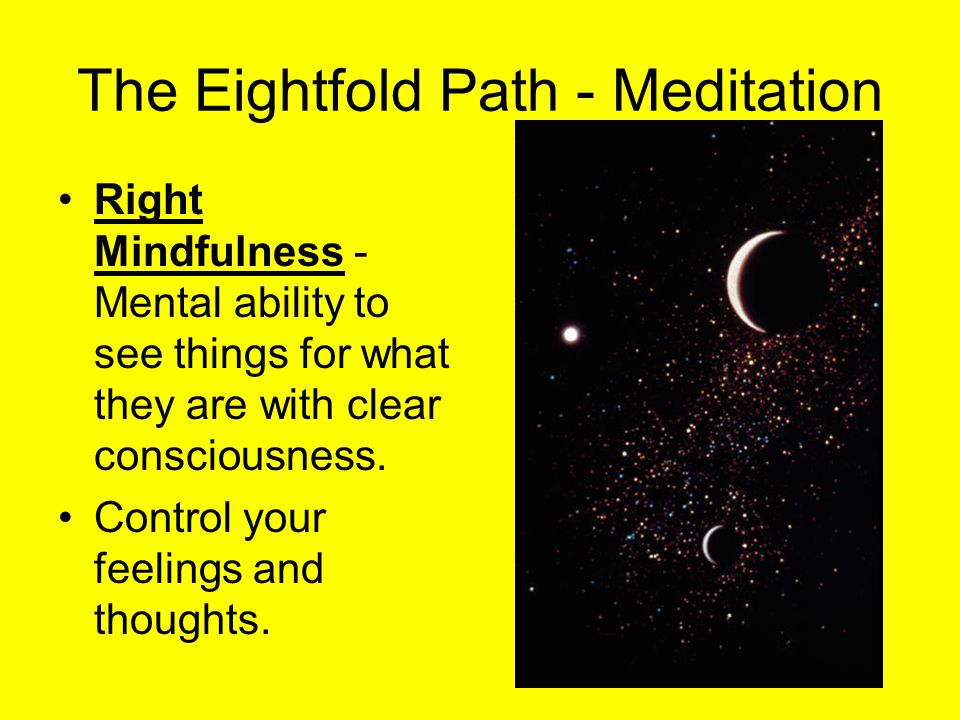The Eightfold Path - Meditation Right Mindfulness - Mental ability to see things for what they are with clear consciousness. Control your feelings and