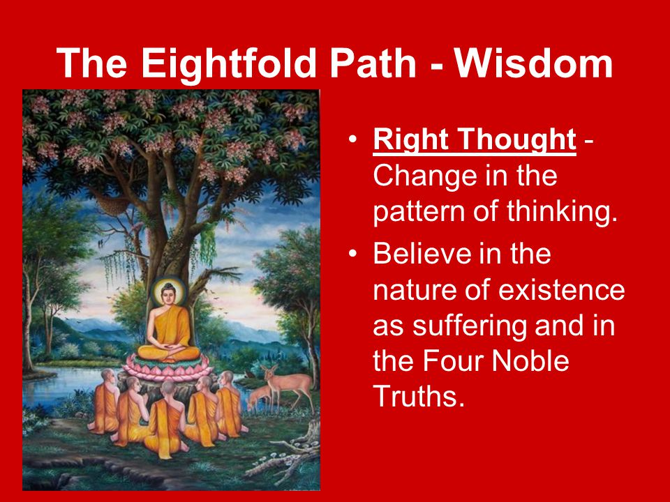 The Eightfold Path - Wisdom Right Thought - Change in the pattern of thinking. Believe in the nature of existence as suffering and in the Four Noble T