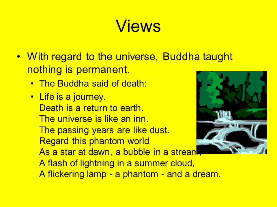 Views With regard to the universe, Buddha taught nothing is permanent. The Buddha said of death: Life is a journey. Death is a return to earth. The un