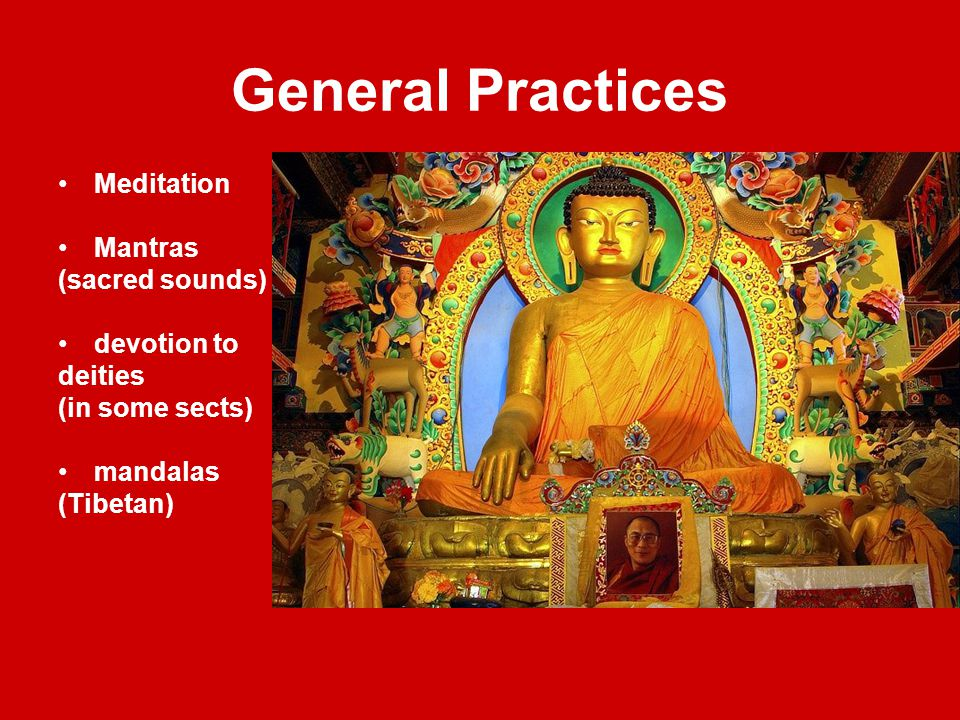 General Practices Meditation Mantras (sacred sounds) devotion to deities (in some sects) mandalas (Tibetan)