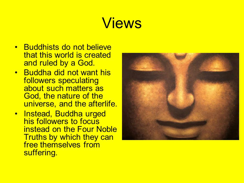 Views Buddhists do not believe that this world is created and ruled by a God. Buddha did not want his followers speculating about such matters as God,