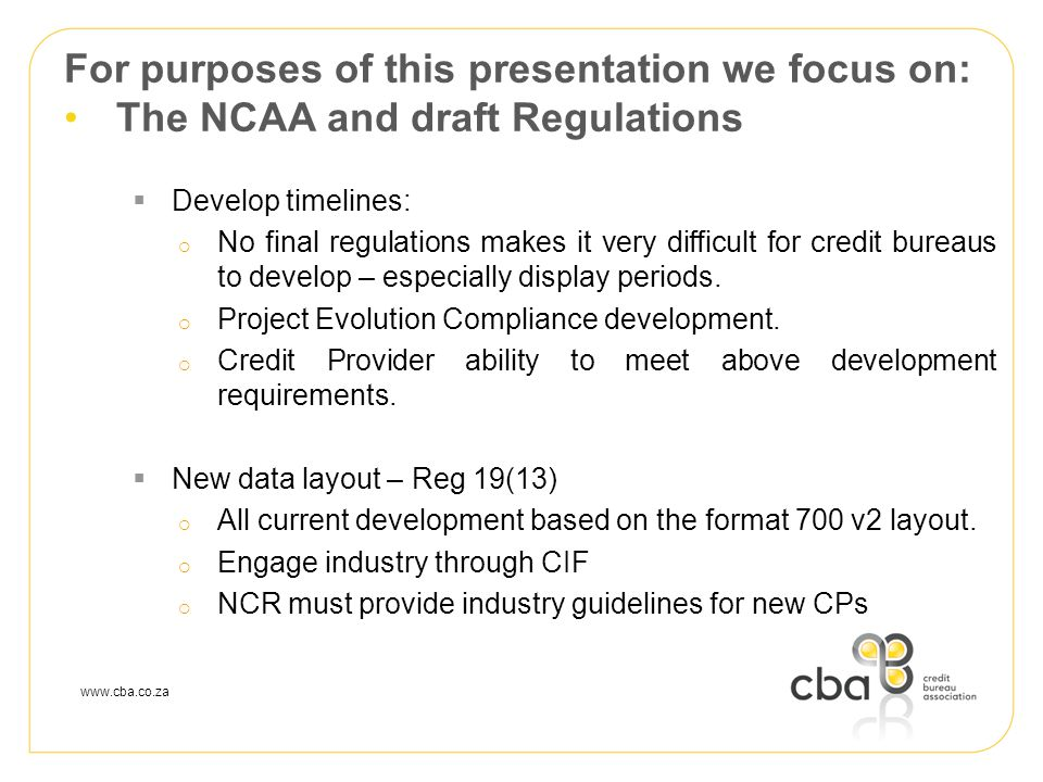 www.cba.co.za For purposes of this presentation we focus on: The NCAA and draft Regulations  Develop timelines:  No final regulations makes it very difficult for credit bureaus to develop – especially display periods.