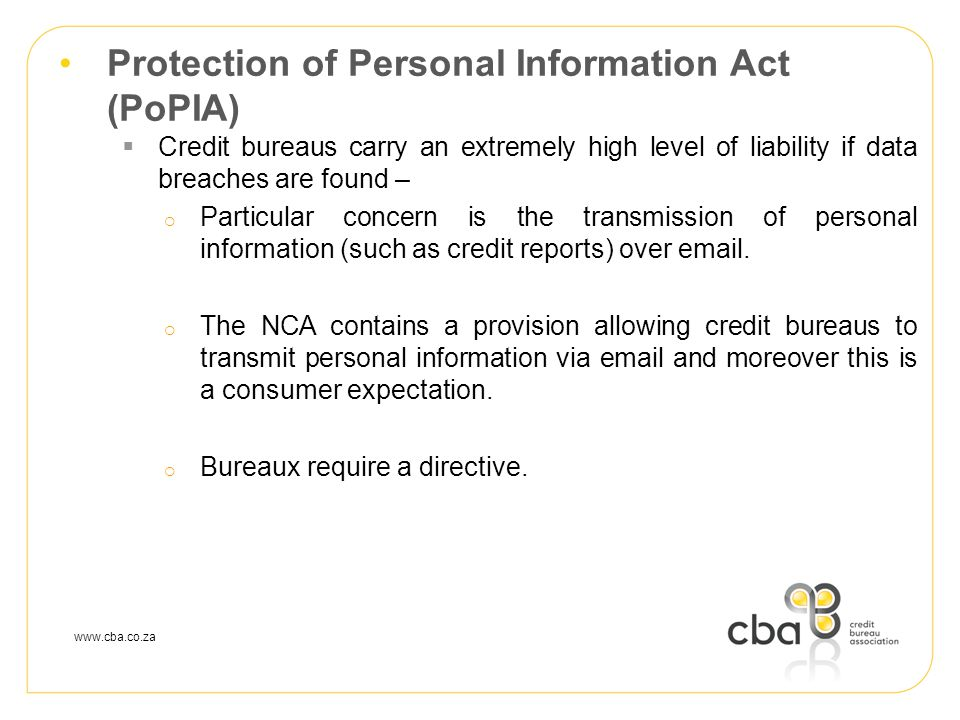 www.cba.co.za Protection of Personal Information Act (PoPIA)  Credit bureaus carry an extremely high level of liability if data breaches are found –  Particular concern is the transmission of personal information (such as credit reports) over email.