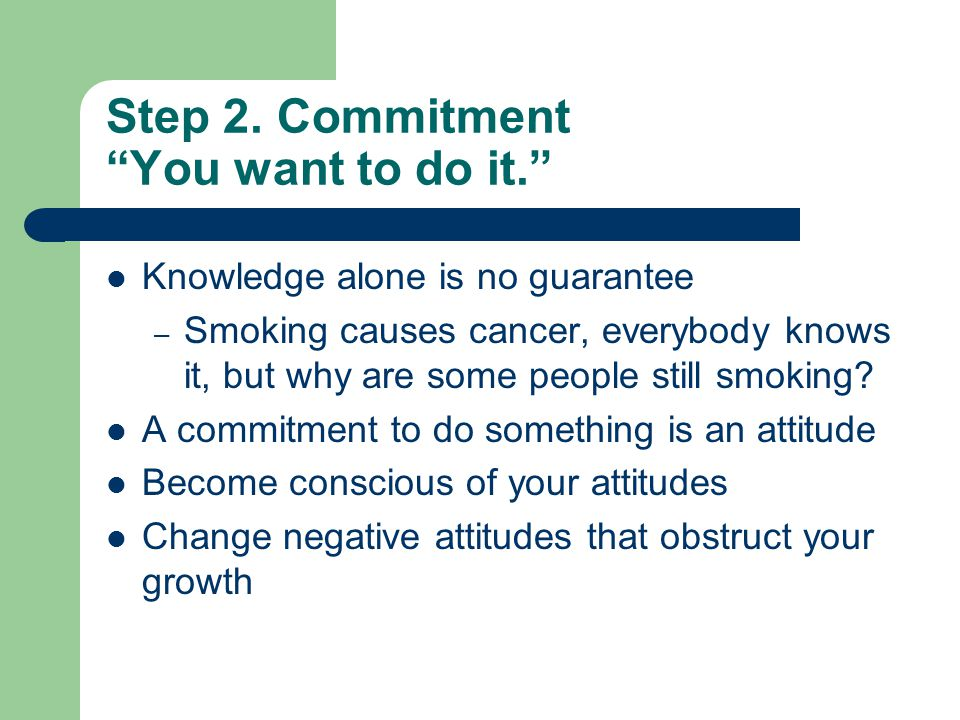 """Step 2. Commitment """"You want to do it."""" Knowledge alone is no guarantee – Smoking causes cancer, everybody knows it, but why are some people still smo"""