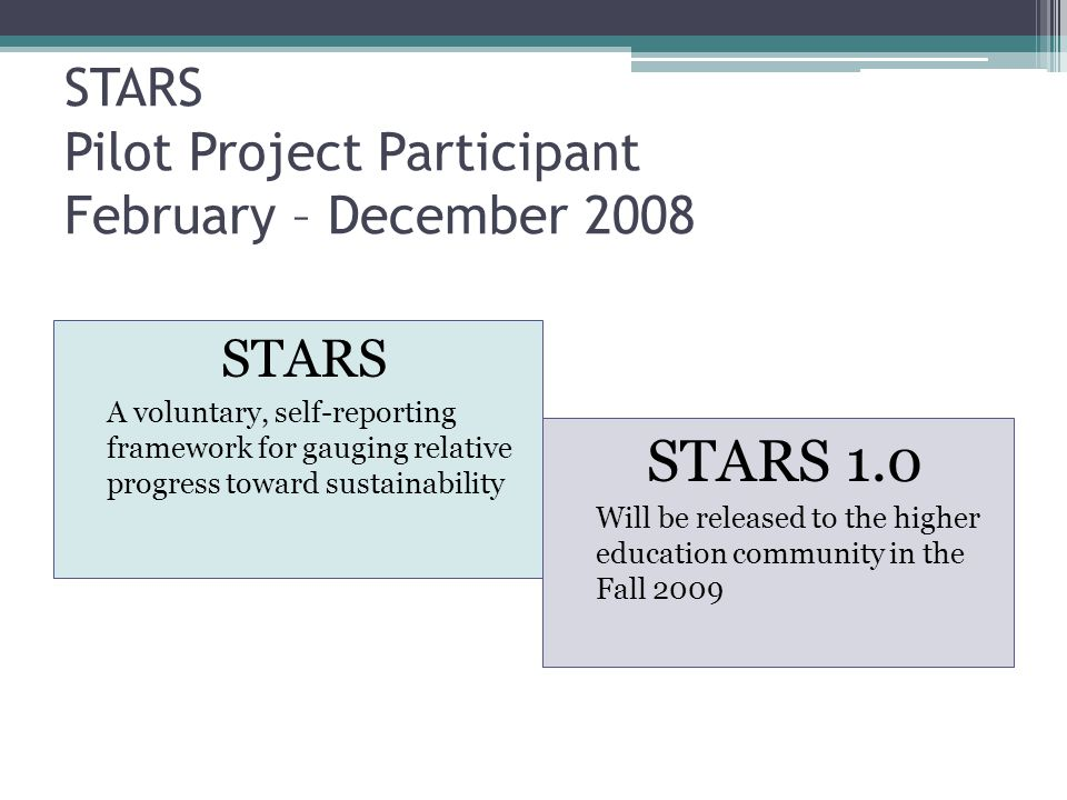 STARS Pilot Project Participant February – December 2008 STARS A voluntary, self-reporting framework for gauging relative progress toward sustainability STARS 1.0 Will be released to the higher education community in the Fall 2009