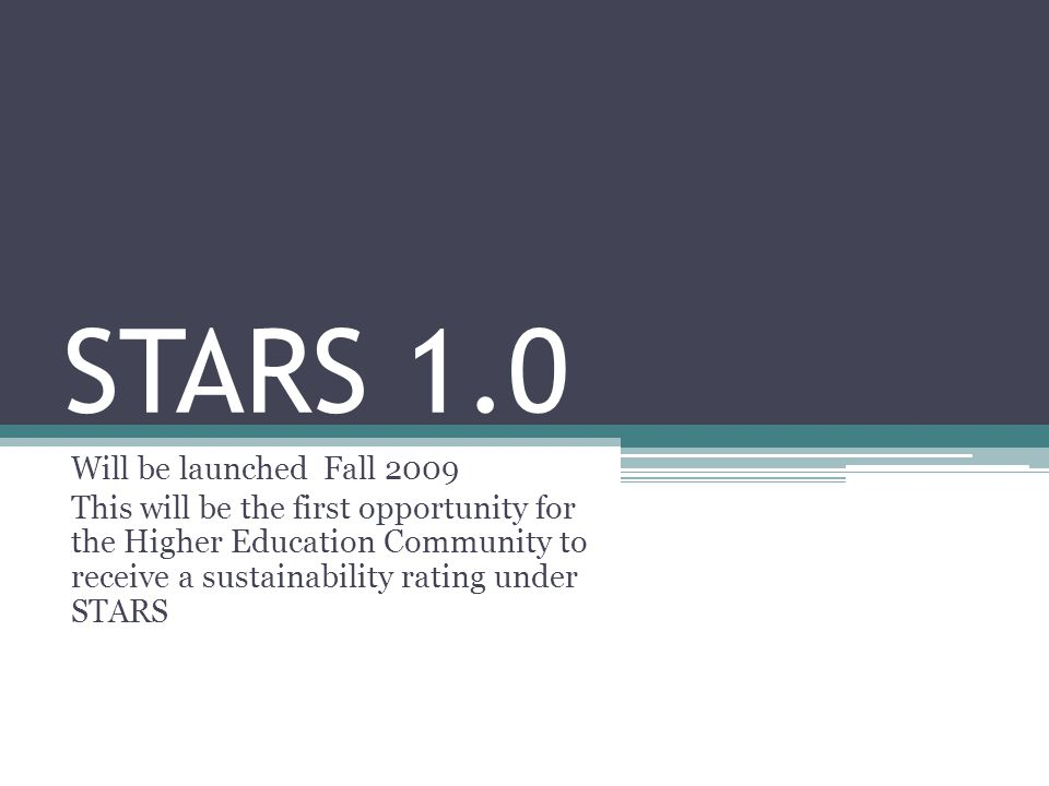STARS 1.0 Will be launched Fall 2009 This will be the first opportunity for the Higher Education Community to receive a sustainability rating under STARS