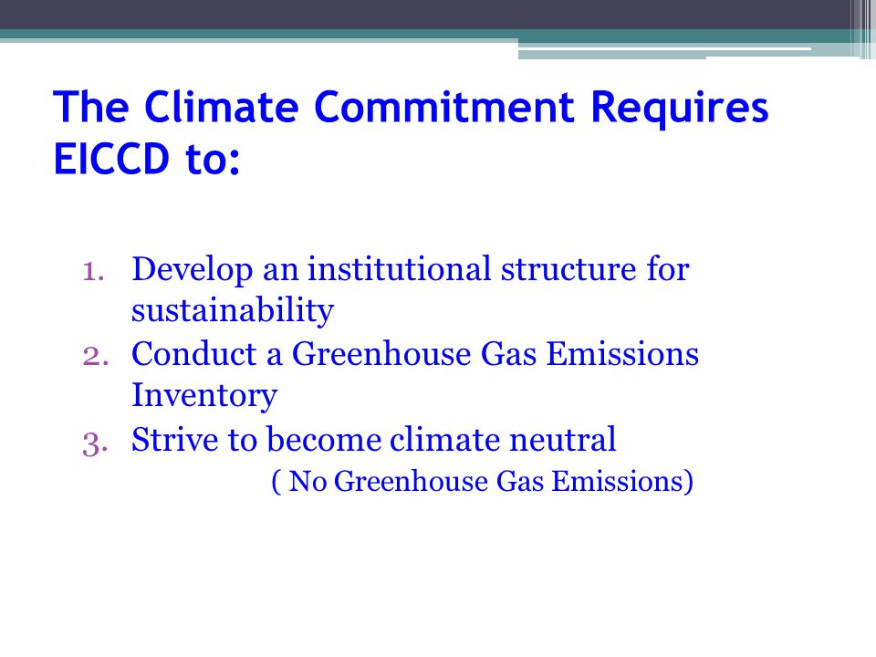 The Climate Commitment Requires EICCD to: 1.Develop an institutional structure for sustainability 2.Conduct a Greenhouse Gas Emissions Inventory 3.Strive to become climate neutral ( No Greenhouse Gas Emissions)