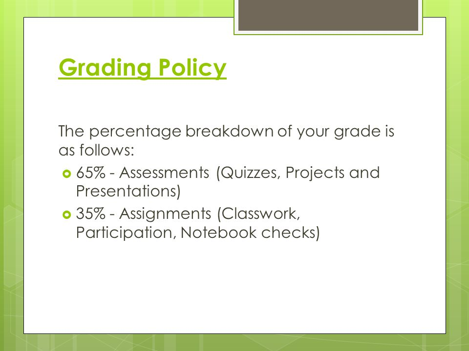Grading Policy The percentage breakdown of your grade is as follows:  65% - Assessments (Quizzes, Projects and Presentations)  35% - Assignments (Classwork, Participation, Notebook checks)
