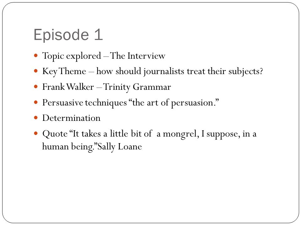 Episode 1 Topic explored – The Interview Key Theme – how should journalists treat their subjects? Frank Walker – Trinity Grammar Persuasive techniques