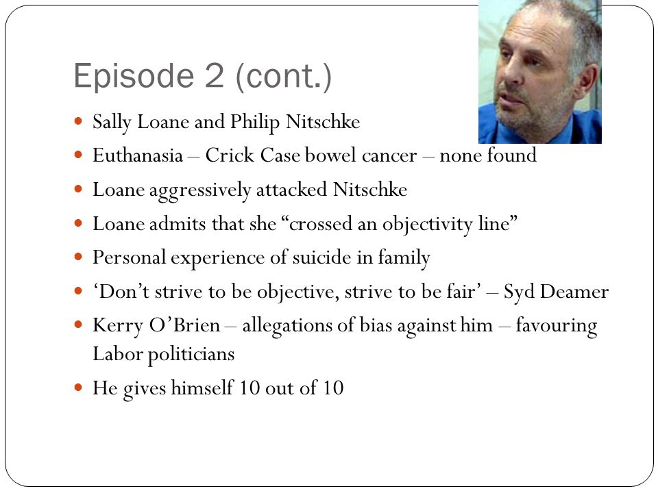 Episode 2 (cont.) Sally Loane and Philip Nitschke Euthanasia – Crick Case bowel cancer – none found Loane aggressively attacked Nitschke Loane admits