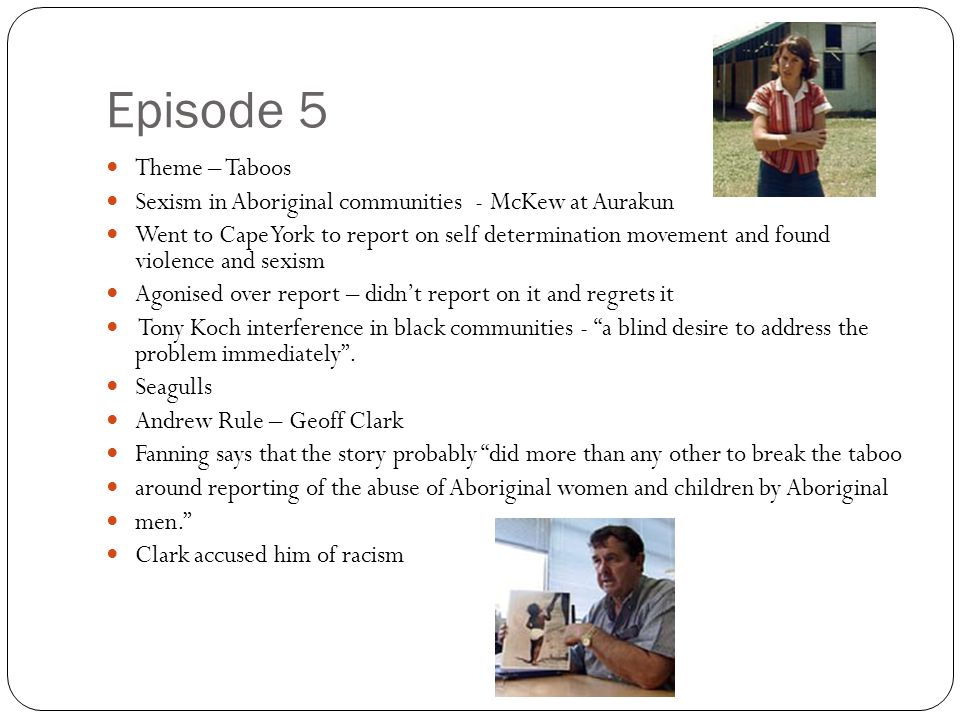 Episode 5 Theme – Taboos Sexism in Aboriginal communities - McKew at Aurakun Went to Cape York to report on self determination movement and found viol
