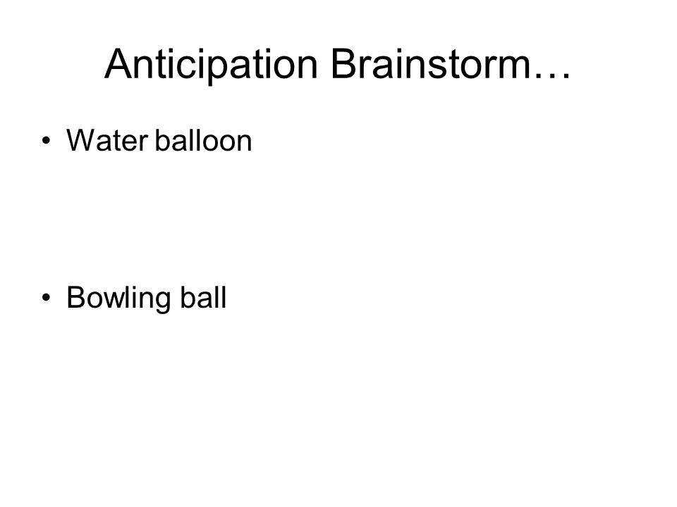 Anticipation Brainstorm… Water balloon –Squash before jumping off –Stretch (in fear) before other ball lands on it –Roll back before shoving other ball Bowling ball –Roll back before falling off –Roll back before shoving other ball
