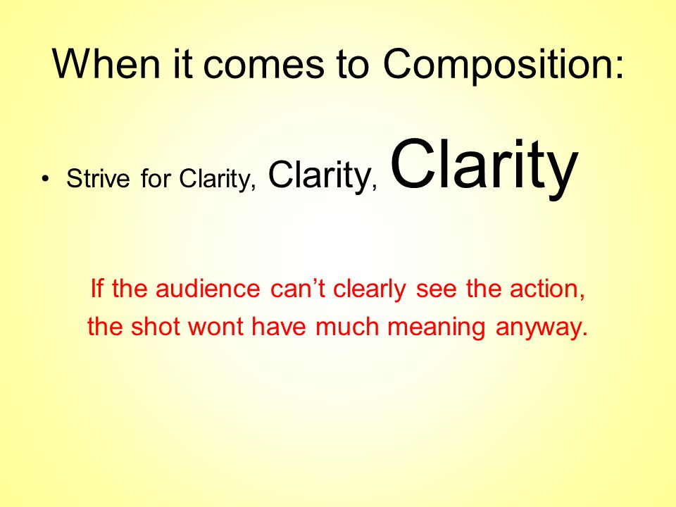 When it comes to Composition: Strive for Clarity, Clarity, Clarity If the audience can't clearly see the action, the shot wont have much meaning anyway.