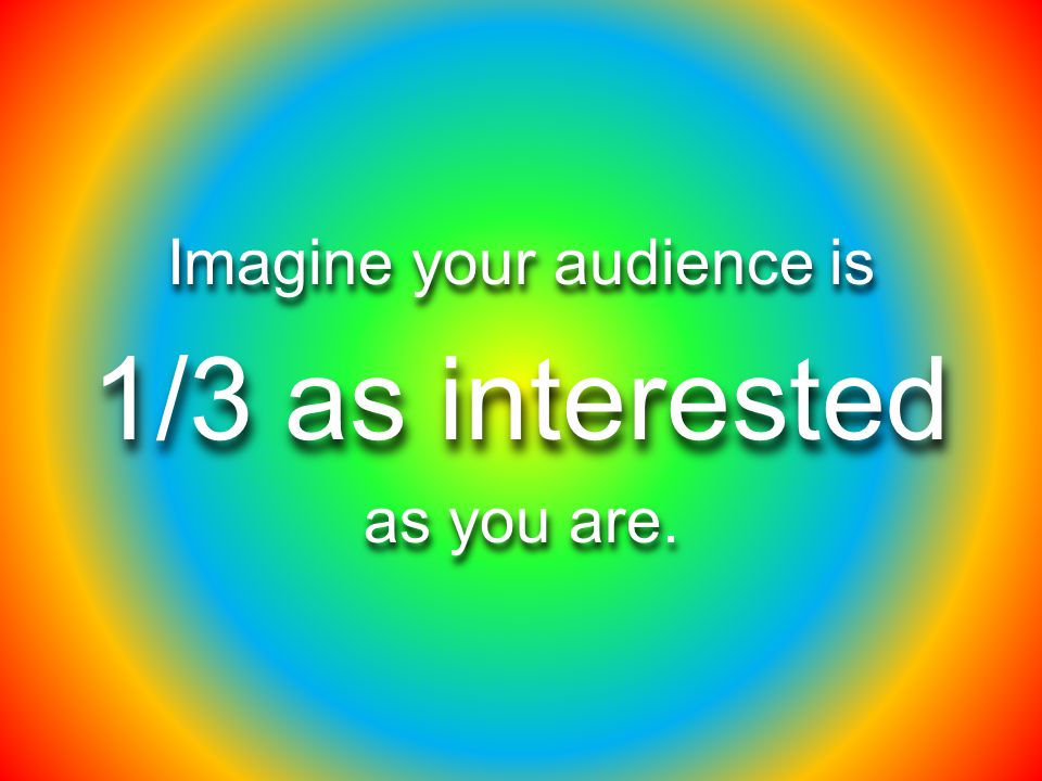 Imagine your audience is 1/3 as interested as you are.