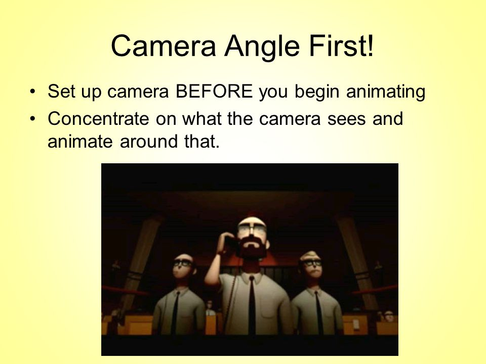 Camera Angle First! Set up camera BEFORE you begin animating Concentrate on what the camera sees and animate around that.