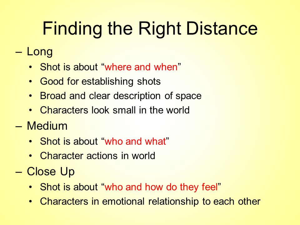 Finding the Right Distance –Long Shot is about where and when Good for establishing shots Broad and clear description of space Characters look small in the world –Medium Shot is about who and what Character actions in world –Close Up Shot is about who and how do they feel Characters in emotional relationship to each other