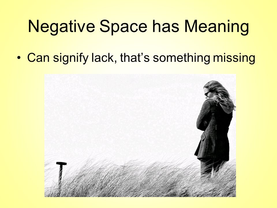Negative Space has Meaning Can signify lack, that's something missing