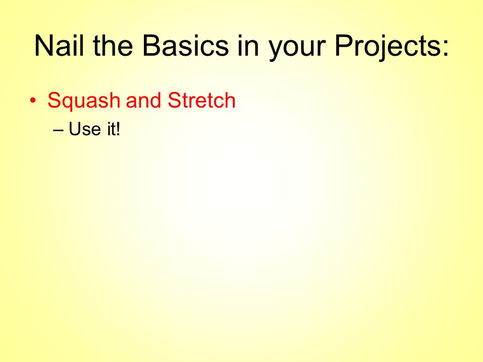 Nail the Basics in your Projects: Squash and Stretch –Use it.