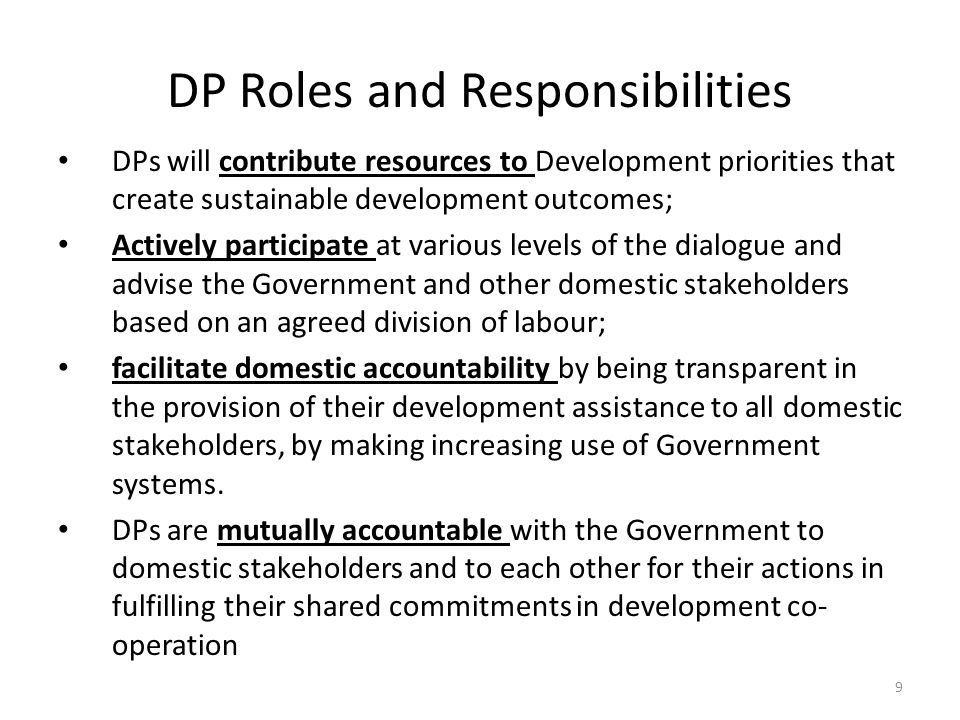DP Roles and Responsibilities DPs will contribute resources to Development priorities that create sustainable development outcomes; Actively participate at various levels of the dialogue and advise the Government and other domestic stakeholders based on an agreed division of labour; facilitate domestic accountability by being transparent in the provision of their development assistance to all domestic stakeholders, by making increasing use of Government systems.