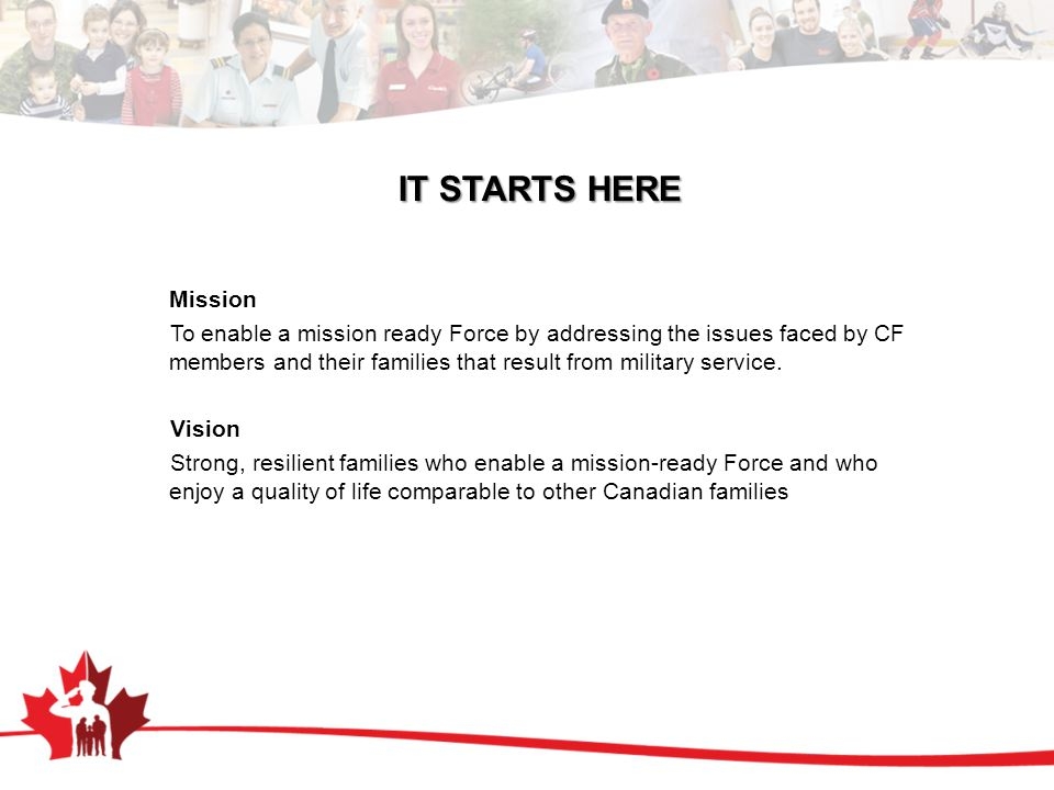 IT STARTS HERE Mission To enable a mission ready Force by addressing the issues faced by CF members and their families that result from military service.