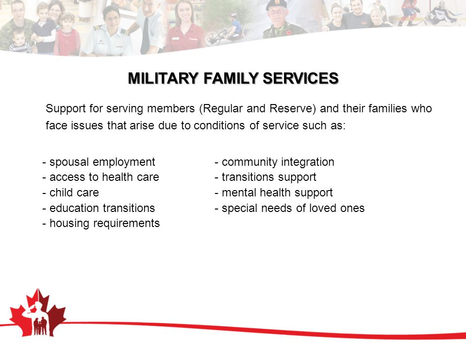 MILITARY FAMILY SERVICES Support for serving members (Regular and Reserve) and their families who face issues that arise due to conditions of service such as: - spousal employment - community integration - access to health care - transitions support - child care - mental health support - education transitions - special needs of loved ones - housing requirements