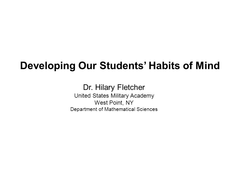 Dr. Hilary Fletcher United States Military Academy West Point, NY Department of Mathematical Sciences Developing Our Students' Habits of Mind