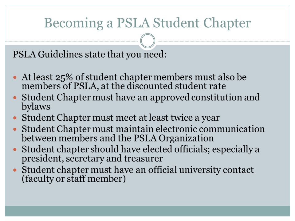 Becoming a PSLA Student Chapter PSLA Guidelines state that you need: At least 25% of student chapter members must also be members of PSLA, at the discounted student rate Student Chapter must have an approved constitution and bylaws Student Chapter must meet at least twice a year Student Chapter must maintain electronic communication between members and the PSLA Organization Student chapter should have elected officials; especially a president, secretary and treasurer Student chapter must have an official university contact (faculty or staff member)