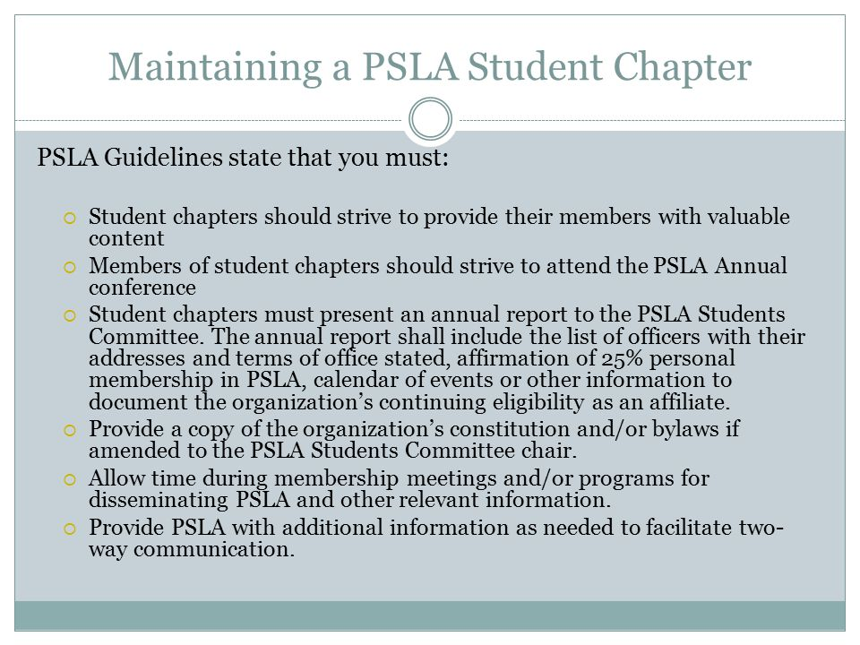 Maintaining a PSLA Student Chapter PSLA Guidelines state that you must:  Student chapters should strive to provide their members with valuable content  Members of student chapters should strive to attend the PSLA Annual conference  Student chapters must present an annual report to the PSLA Students Committee.